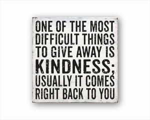 One Of The Most Difficult Things To Give Away Is Kindness; Usually It Comes Back To You Sign