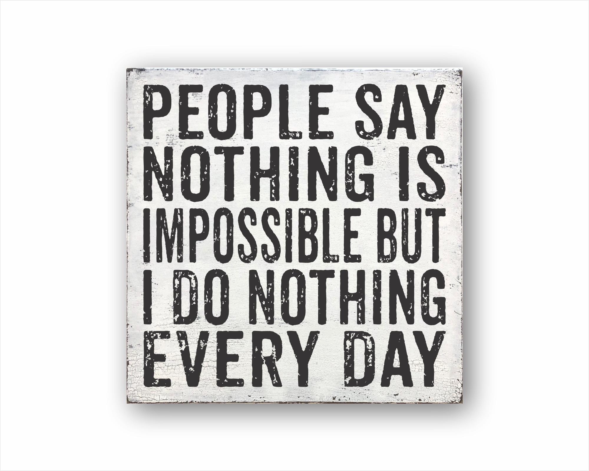 People Say Nothing Is Impossible But I Do Nothing Every Day: Rustic Square Wood Sign