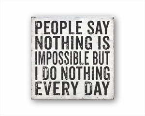 People Say Nothing Is Impossible But I Do Nothing Every Day Box Sign