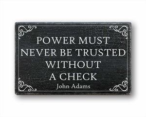 Power Must Never Be Trusted Without A Check John Adams Sign