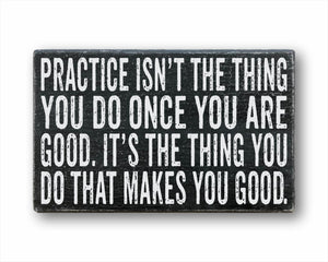 Practice Isn't The Thing You Do Once You Are Good. It's The Thing You Do That Makes You Good Sign