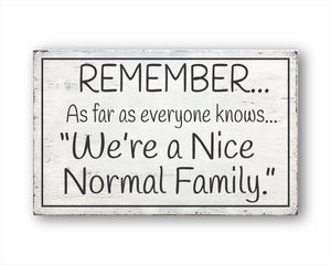 Remember As Far As Anyone Knows We're A Nice Normal Family Box Sign
