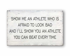 show me an athlete who is afraid to look bad and I'll show you an athlete you can beat every time box sign