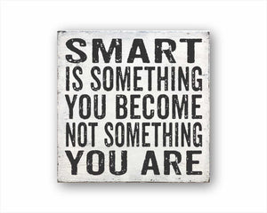 Smart Is Something You Become Not Something You Are Sign