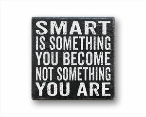 smart is something you become not something you are box sign