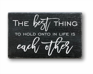 The Best Thing To Hold Onto In Life Is Each Other Sign
