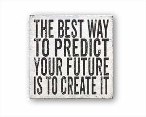 The Best Way To Predict Your Future Is To Create It Sign