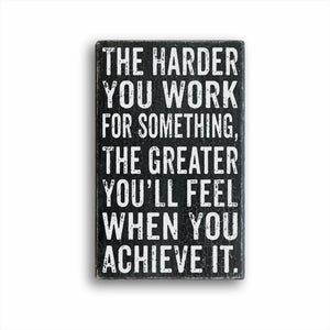 The Harder You Work For Something, The Greater You'll Feel When You Achieve It. Sign