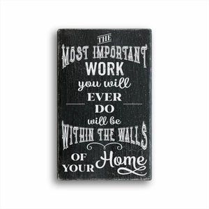 The Most Important Work You Will Ever Do Will Be Within The Walls Of Your Home Box Sign