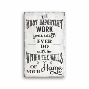 The Most Important Work You Will Ever Do Will Be Within The Walls Of Your Home Sign