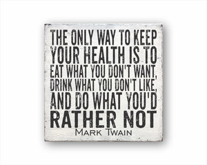 The Only Way To Keep Your Health Is To Eat What You Don't Want, Drink What You Don't Like, And Do What You'd Rather Not Mark Twain Sign
