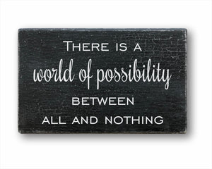 There Is A World Of Possibility Between All And Nothing: Rustic Rectangular Wood Sign