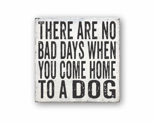 There Are No Bad Days When You Come Home To A Dog: Rustic Square Wood Sign