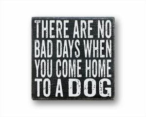 There Are No Bad Days When You Come Home To A Dog Sign