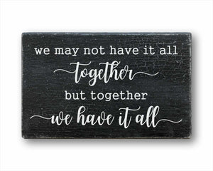 we may not have it all together but together we have it all box sign