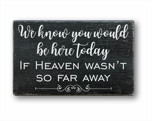 We Know You Would Be Here Today If Heaven Wasn't So Far Away Sign