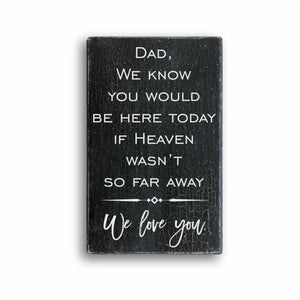 dad we know you would be here today if heaven wasn't so far away we love you wood farmhouse box sign for sale