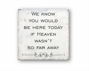 We Know You Would Be Here Today If Heaven Wasn't So Far Away: Rustic Square Wood Sign