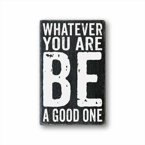 whatever you are be a good one box sign