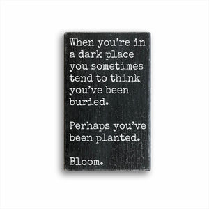 When You're In A Dark Place You Sometimes Tend To Think You've Been Buried Perhaps You've Been Planted Bloom Sign