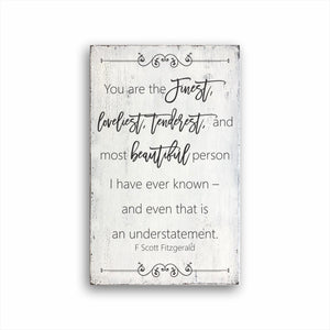 You Are The Finest, Loveliest, Tenderest, And Most Beautiful Person I Have Every Known And Even That Is An Understatement F Scott Fitzgerald Sign