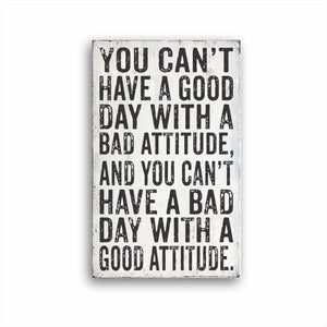 You Can't Have A Good Day With A Bad Attitude, And You Can't Have A Bad Day With A Good Attitude. Sign