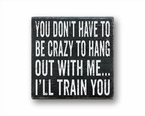 you don't have to be crazy to hang out with me I'll train you box sign