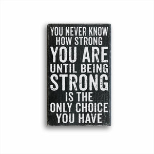 You Never Know How Strong You Are Until Being Strong Is The Only Choice You Have Sign