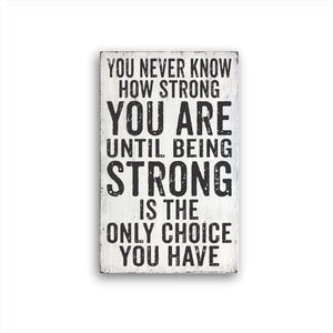you never know how strong you are until being strong is the only choice you have box sign