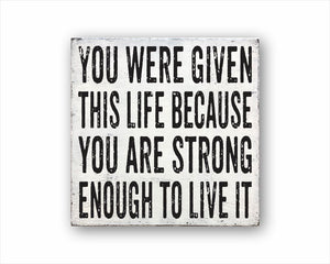 You Were Given This Life Because You Are Strong Enough To Live It Sign
