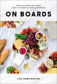ON Boards Simple & Inspiring Recipe Ideas to Share at Every Gathering by Lisa Dawn Bolton