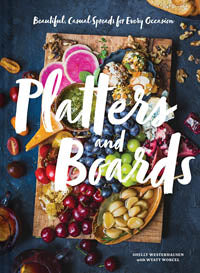 Platters and Boards Beautiful, Casual Spreads for Every Occasion by Shelly Westerhausen with Wyatt Worcel