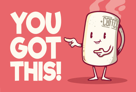 a funny picture of a hot cup of coffee pointing to the words 'you got this!'