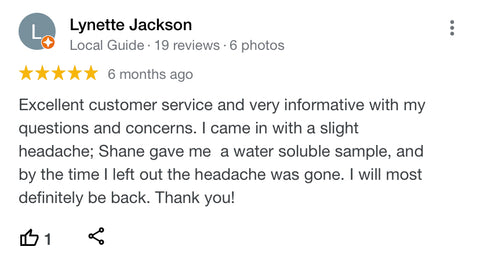 Excellent customer service and very informative with my questions and concerns. I came in with a slight headache; Shane gave me  a water soluble sample, and by the time I left out the headache was gone. I will most definitely be back. Thank you!
