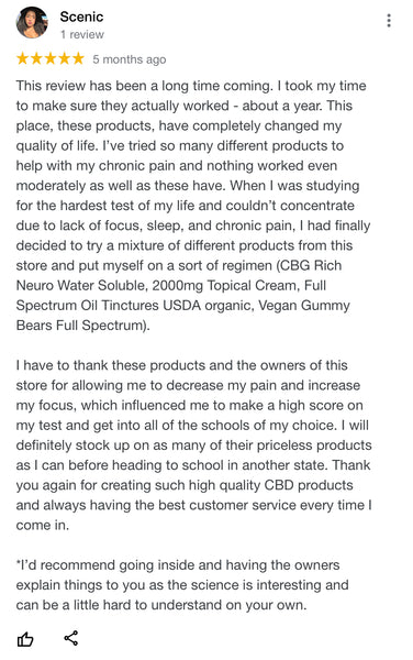 This review has been a long time coming. I took my time to make sure they actually worked - about a year. This place, these products, have completely changed my quality of life. I've tried so many different products to help with my chronic pain and nothing worked even moderately as well as these have. When I was studying for the hardest test of my life and couldn't concentrate due to lack of focus, sleep, and chronic pain, I had finally decided to try a mixture of different products from this store and put myself on a sort of regimen (CBG Rich Neuro Water Soluble, 2000mg Topical Cream, Full Spectrum Oil Tinctures USDA organic, Vegan Gummy Bears Full Spectrum).  I have to thank these products and the owners of this store for allowing me to decrease my pain and increase my focus, which influenced me to make a high score on my test and get into all of the schools of my choice. I will definitely stock up on as many of their priceless products as I can before heading to school in another state. Thank you again for creating such high quality CBD products and always having the best customer service every time I come in.  *I'd recommend going inside and having the owners explain things to you as the science is interesting and can be a little hard to understand on your own.