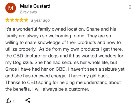 It's a wonderful family owned location. Shane and his family are always so welcoming to me. They are so willing to share knowledge of their products and how to utilize properly.  Aside from my own products I get there, the CBD tincture for dogs and it has worked wonders for my Dog izzie. She has had seizures her whole life, but Since I have had her on CBD, I haven't seen a seizure yet and she has renewed energy.  I have my girl back.   Thanks to CBD spring for helping me understand about the benefits. I will always be a customer.