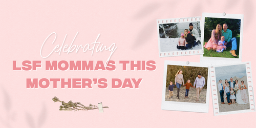 Celebrating LSF Mommas This Mother's Day
