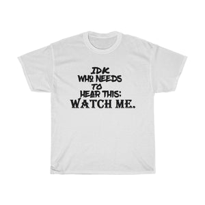 """ I Don't Know Who Needs This But: Watch Me "" UNISEX Heavy Cotton Tee"