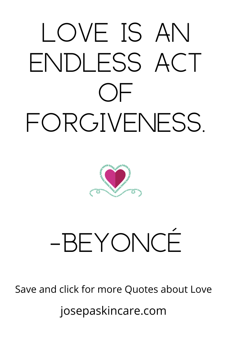 Love is an endless act of forgiveness. -Beyoncé