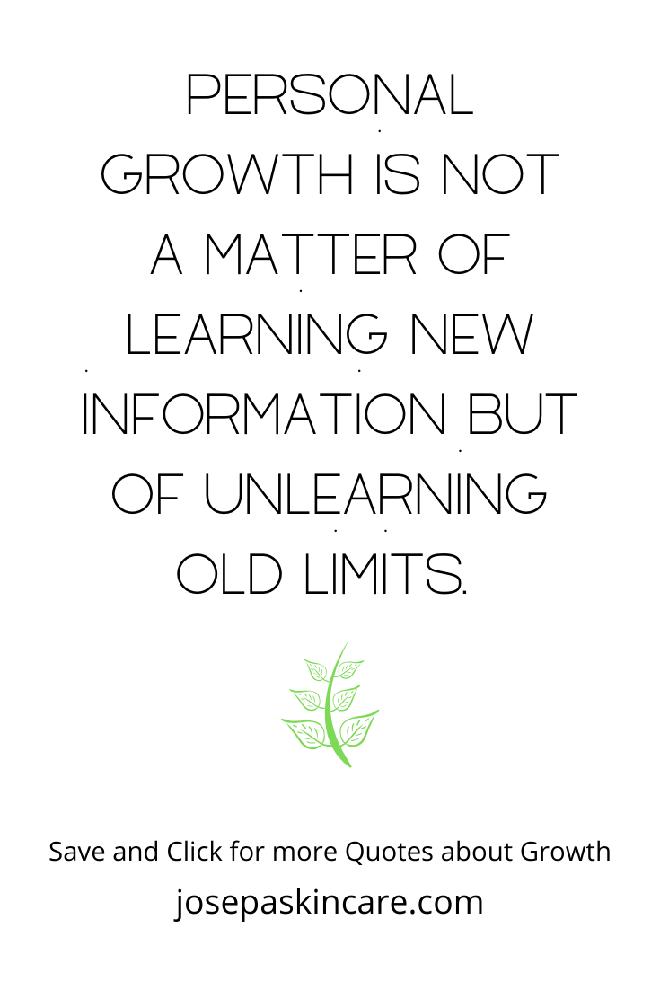 Personal growth is not a matter of learning new information but of unlearning old limits.