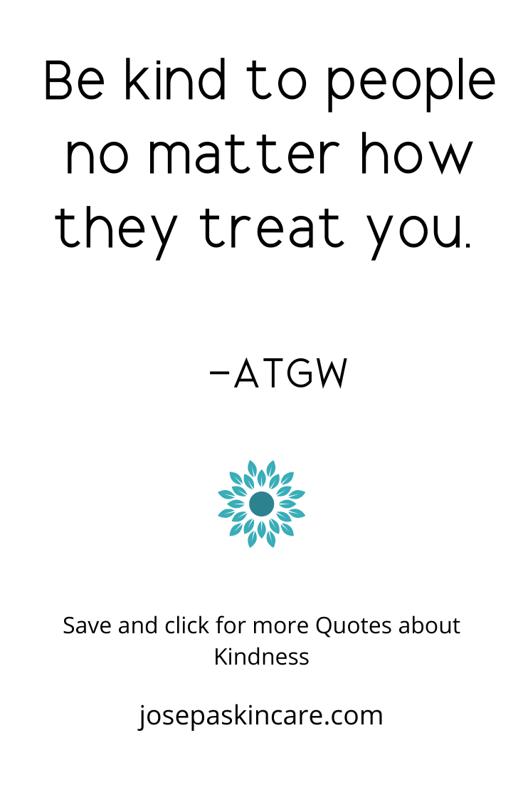 Be kind to people no matter how they treat you.     -ATGW