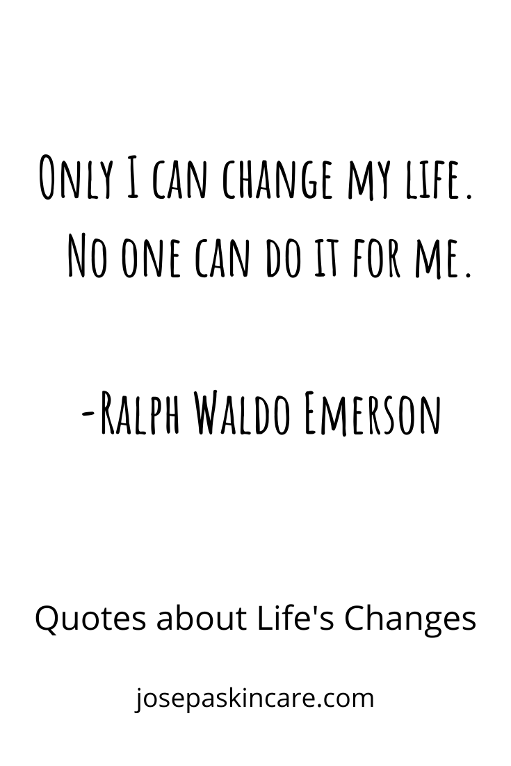 Only I can change my life. No one can do it for me. -Ralph Waldo Emerson