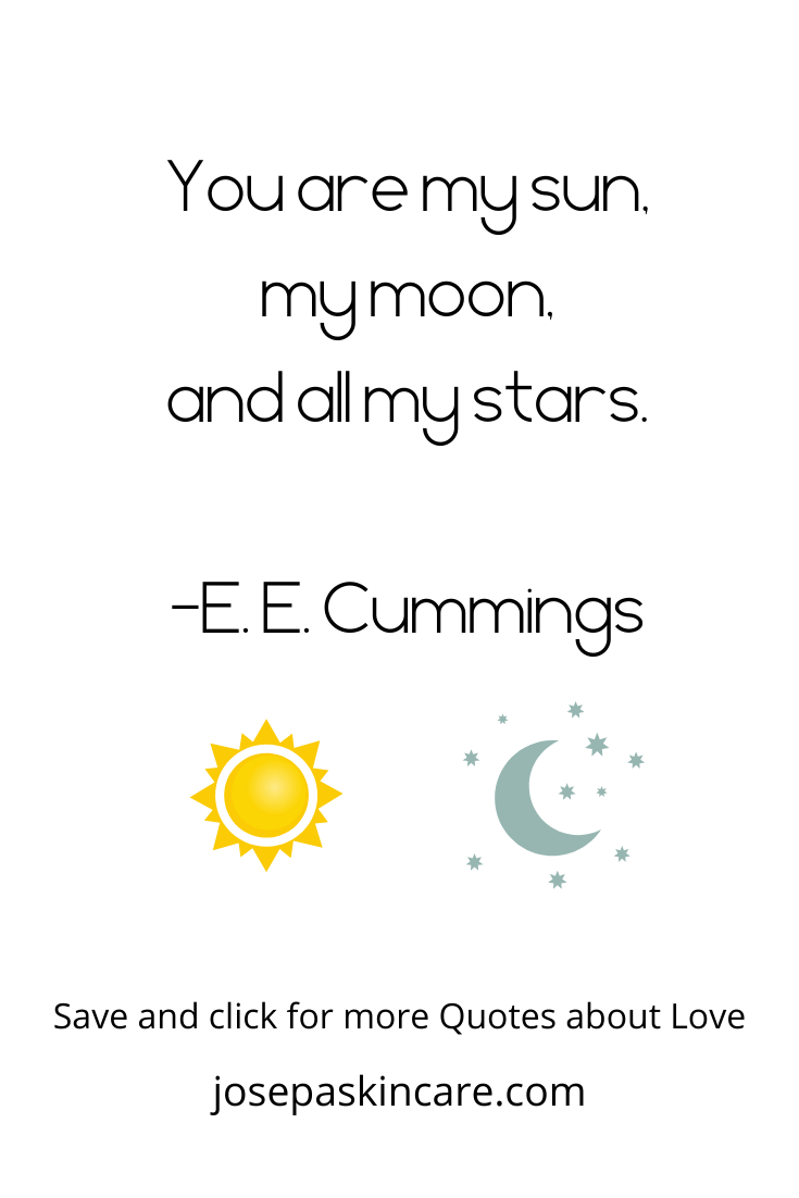 You are my sun, my moon, and all my stars. -E. E. Cummings