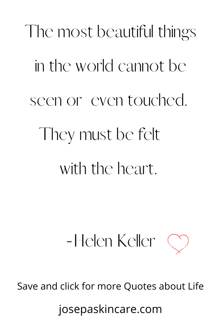 The most beautiful things in the world cannot be seen or even touched. They must be felt with the heart.   -Helen Keller