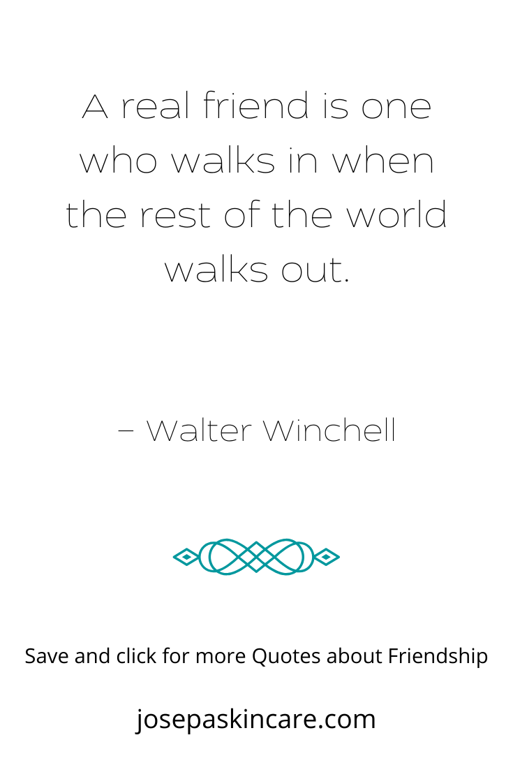 A real friend is one who walks in when the rest of the world walks out. – Walter Winchell