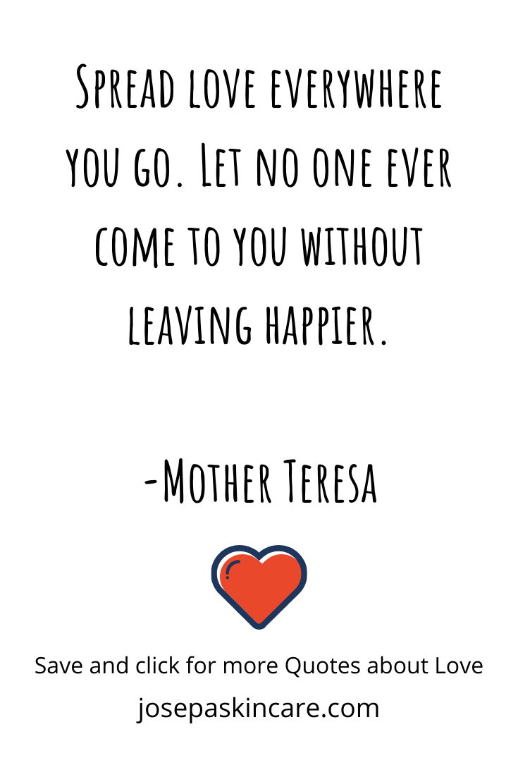 Spread love everywhere you go. Let no one ever come to you without leaving happier. -Mother Teresa