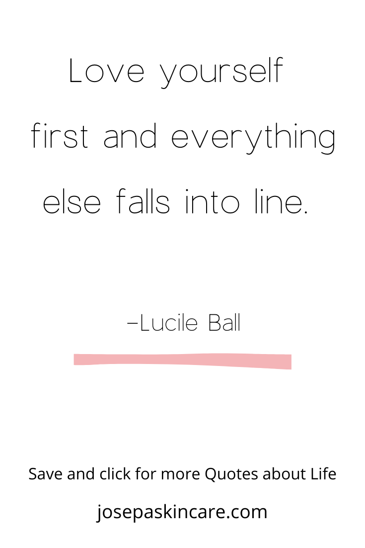 Love yourself first and everything else falls into line.    -Lucile Ball