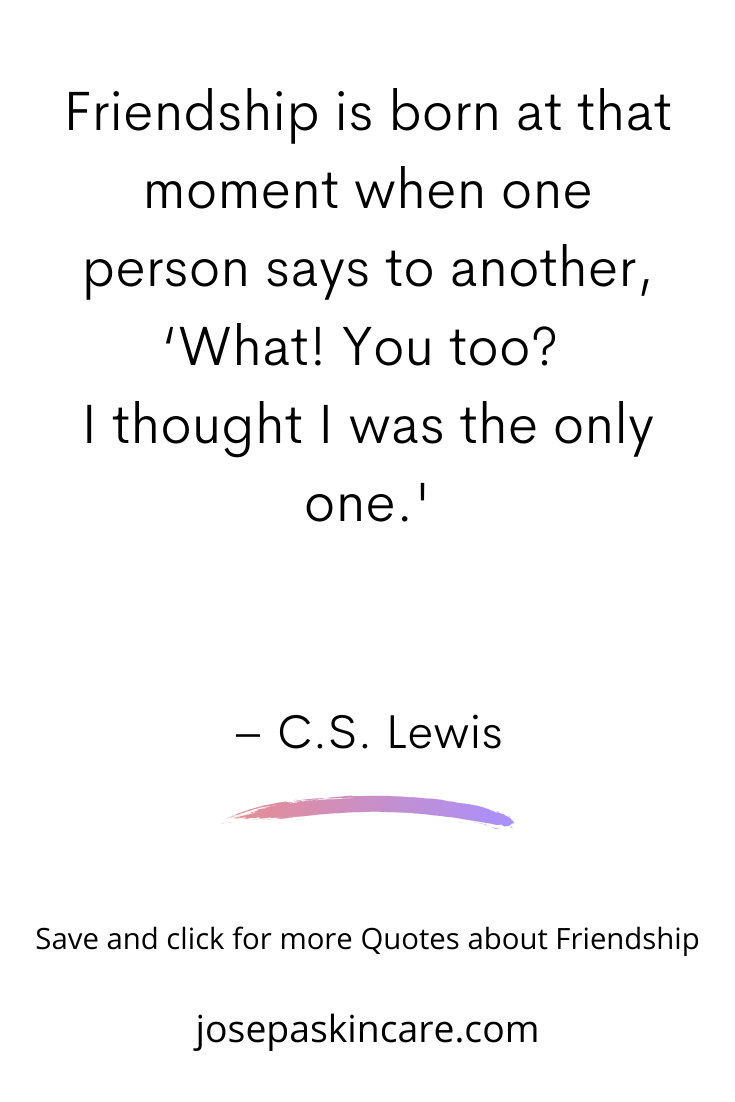 Friendship is born at that moment when one person says to another, 'What! You too? I thought I was the only one.' – C.S. Lewis