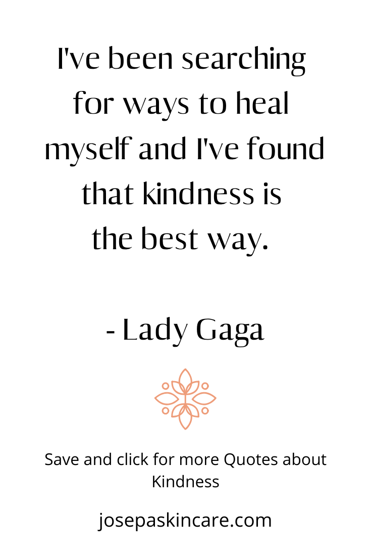 I've been searching for ways to heal myself and I've found that kindness is the best way.        - Lady Gaga