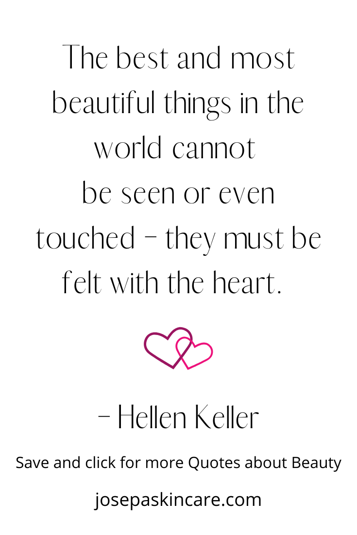 The best and most beautiful things in the world cannot  be seen or even touched – they must be felt with the heart.  - Helen Keller